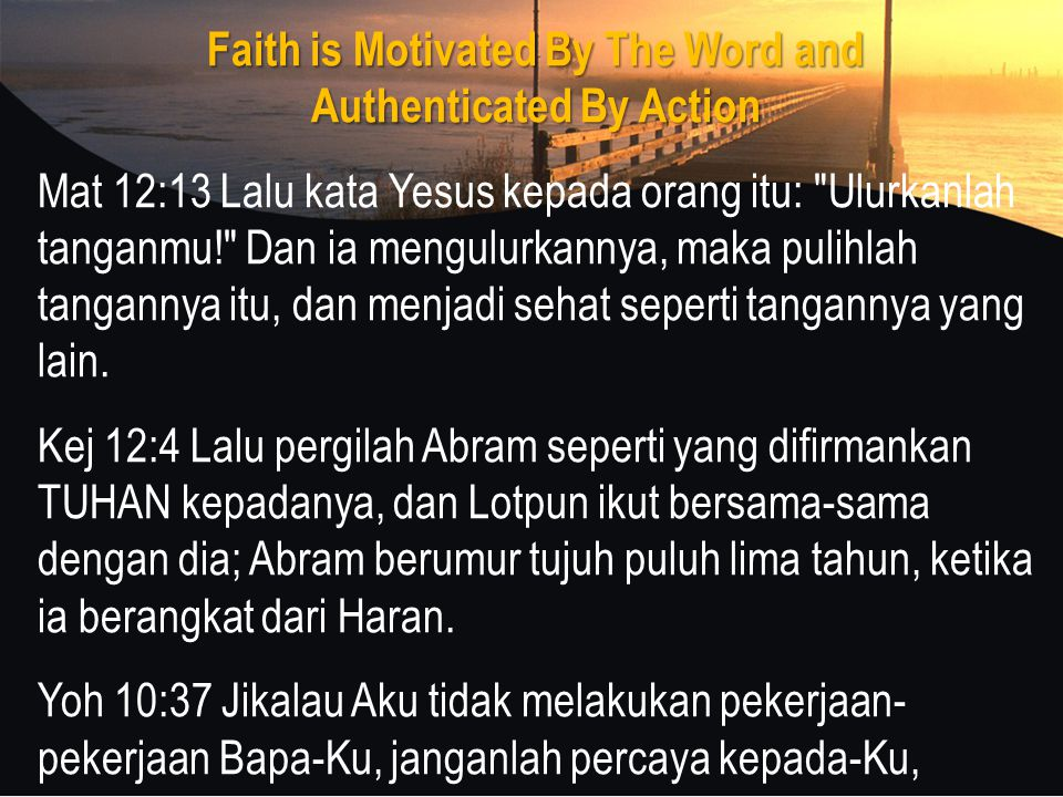 Faith is Motivated By The Word and Authenticated By Action Mat 12:13 Lalu kata Yesus kepada orang itu: