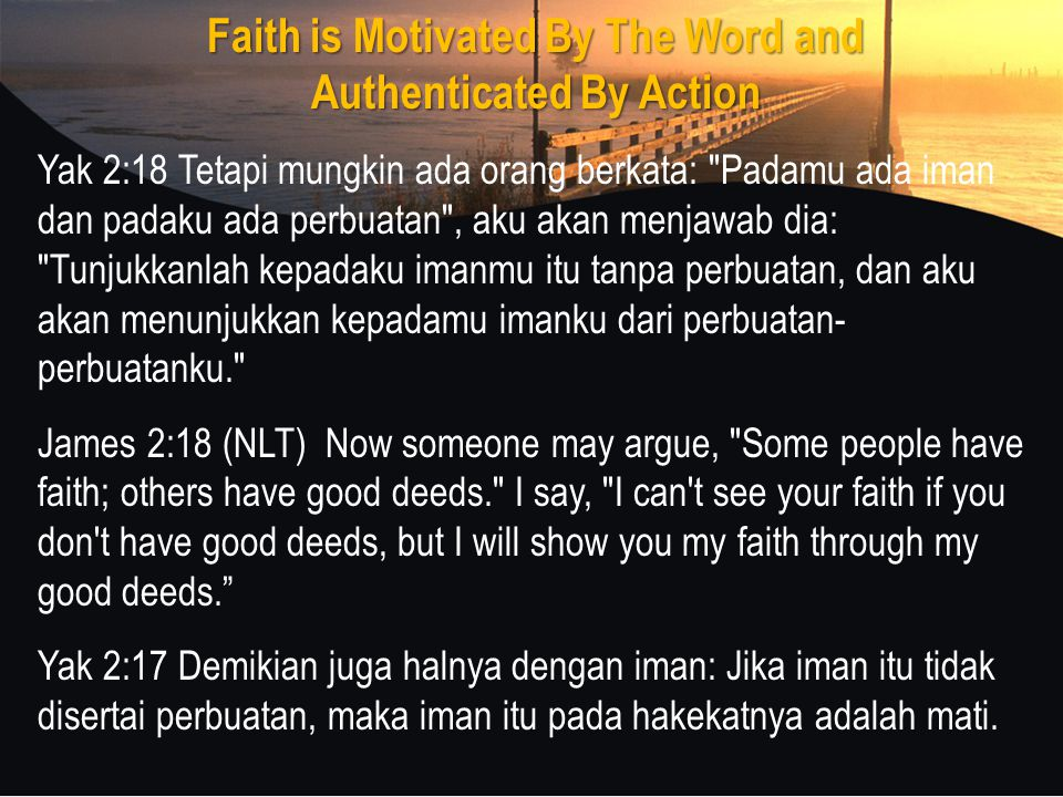 Faith is Motivated By The Word and Authenticated By Action Yak 2:18 Tetapi mungkin ada orang berkata: