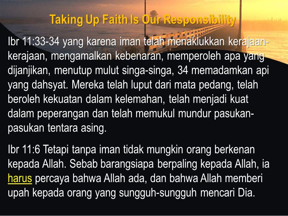Taking Up Faith Is Our Responsibility Ibr 11:33-34 yang karena iman telah menaklukkan kerajaan- kerajaan, mengamalkan kebenaran, memperoleh apa yang dijanjikan, menutup mulut singa-singa, 34 memadamkan api yang dahsyat.