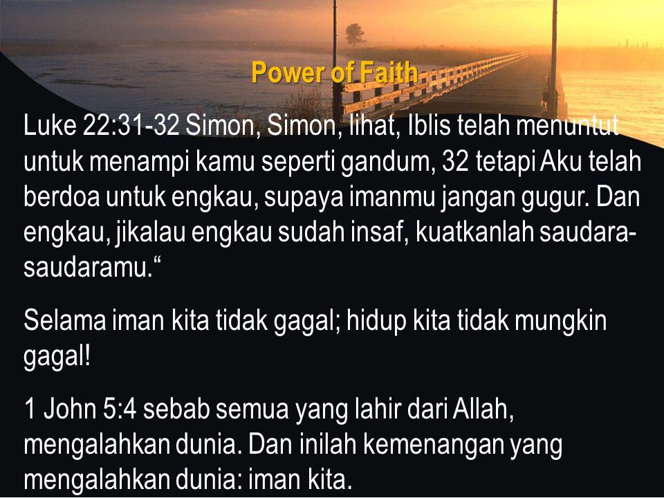 Power of Faith Luke 22:31-32 Simon, Simon, lihat, Iblis telah menuntut untuk menampi kamu seperti gandum, 32 tetapi Aku telah berdoa untuk engkau, supaya imanmu jangan gugur.