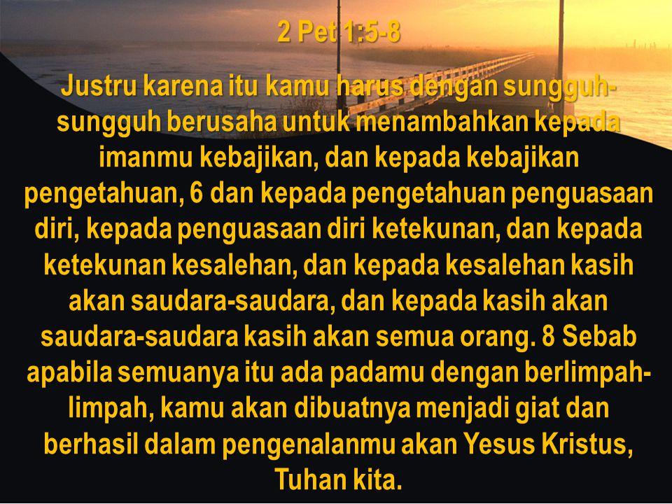 2 Pet 1:5-8 Justru karena itu kamu harus dengan sungguh- sungguh berusaha untuk menambahkan kepada imanmu kebajikan, dan kepada kebajikan pengetahuan, 6 dan kepada pengetahuan penguasaan diri, kepada penguasaan diri ketekunan, dan kepada ketekunan kesalehan, dan kepada kesalehan kasih akan saudara-saudara, dan kepada kasih akan saudara-saudara kasih akan semua orang.