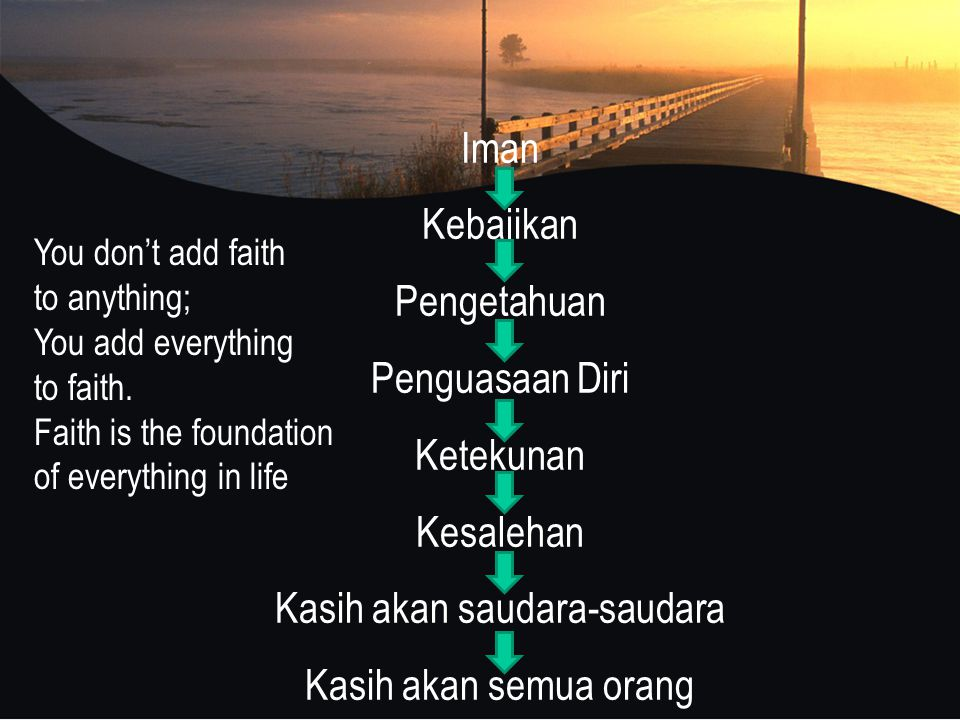 Iman Kebajikan Pengetahuan Penguasaan Diri Ketekunan Kesalehan Kasih akan saudara-saudara Kasih akan semua orang You don't add faith to anything; You add everything to faith.