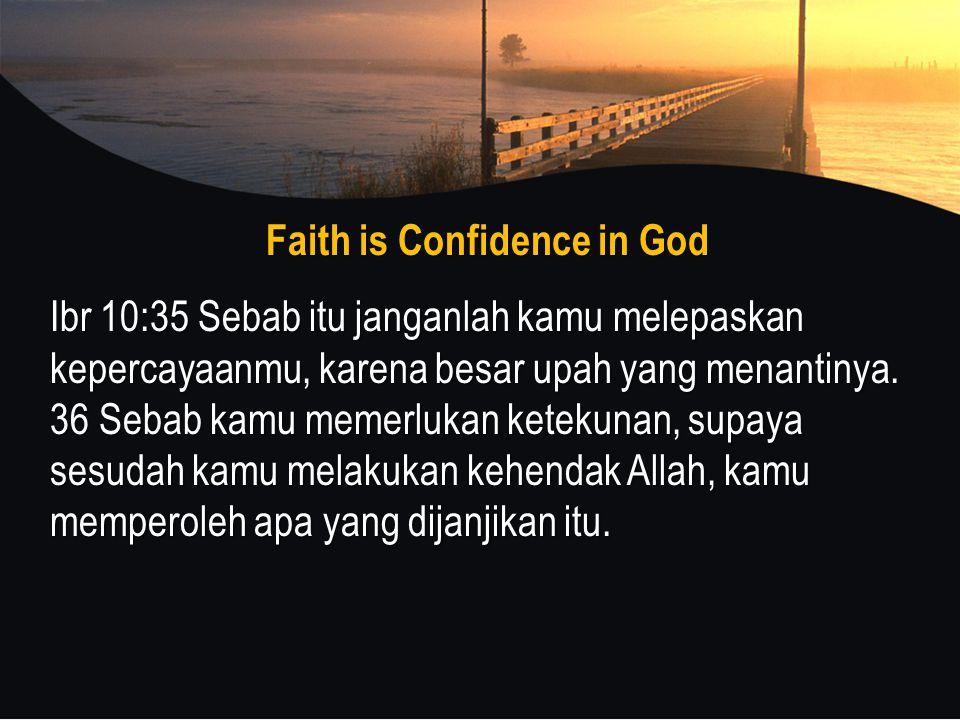 Faith is Confidence in God Ibr 10:35 Sebab itu janganlah kamu melepaskan kepercayaanmu, karena besar upah yang menantinya.