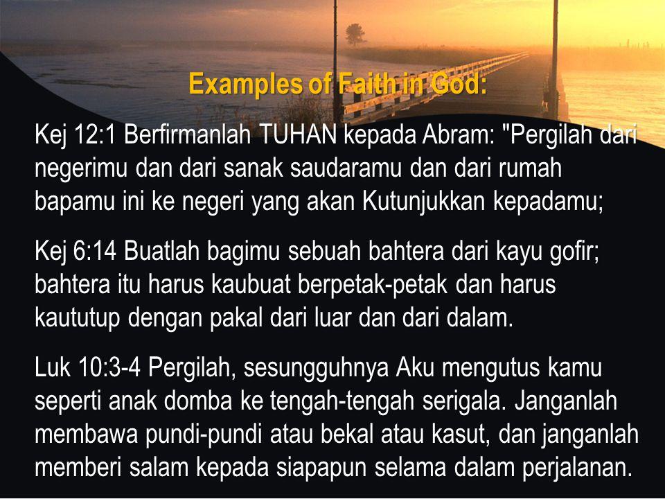 Examples of Faith in God: Kej 12:1 Berfirmanlah TUHAN kepada Abram: Pergilah dari negerimu dan dari sanak saudaramu dan dari rumah bapamu ini ke negeri yang akan Kutunjukkan kepadamu; Kej 6:14 Buatlah bagimu sebuah bahtera dari kayu gofir; bahtera itu harus kaubuat berpetak-petak dan harus kaututup dengan pakal dari luar dan dari dalam.