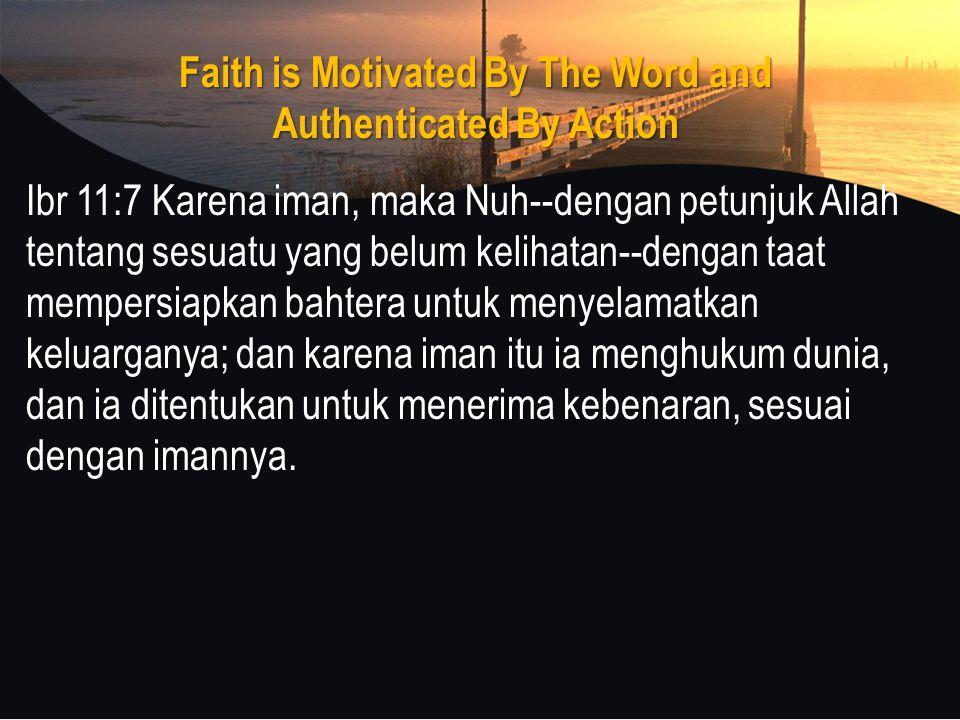 Faith is Motivated By The Word and Authenticated By Action Ibr 11:7 Karena iman, maka Nuh--dengan petunjuk Allah tentang sesuatu yang belum kelihatan--dengan taat mempersiapkan bahtera untuk menyelamatkan keluarganya; dan karena iman itu ia menghukum dunia, dan ia ditentukan untuk menerima kebenaran, sesuai dengan imannya.