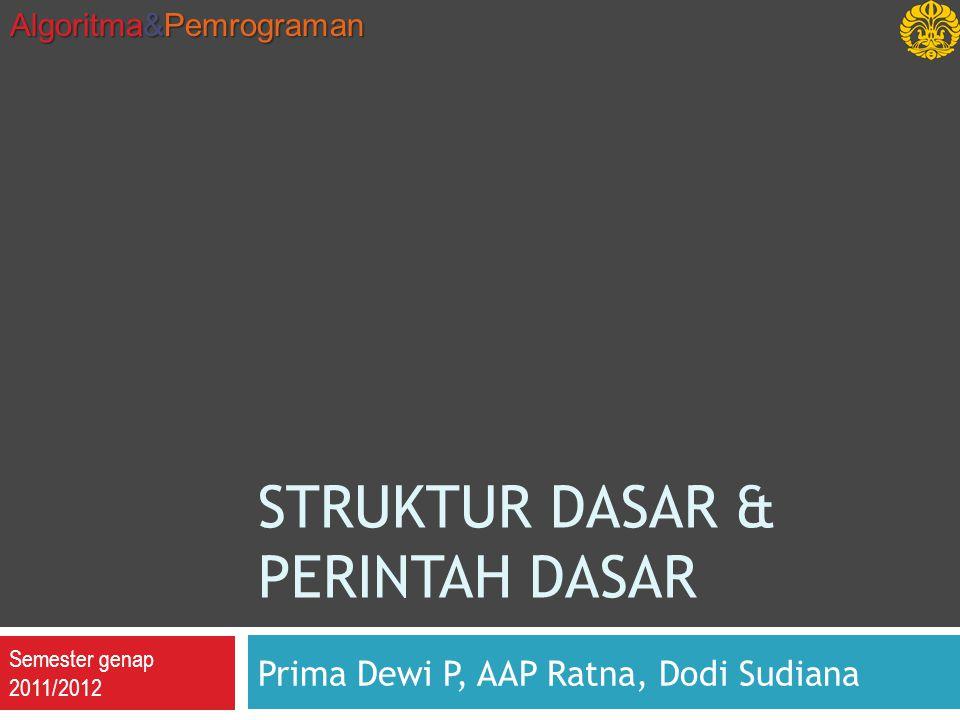 Semester genap 2011/2012 Algoritma&Pemrograman STRUKTUR DASAR & PERINTAH DASAR Prima Dewi P, AAP Ratna, Dodi Sudiana
