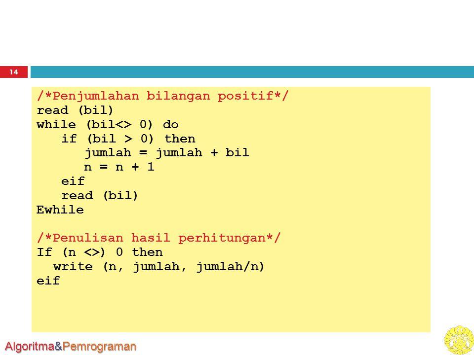 Algoritma&Pemrograman 14 /*Penjumlahan bilangan positif*/ read (bil) while (bil<> 0) do if (bil > 0) then jumlah = jumlah + bil n = n + 1 eif read (bil) Ewhile /*Penulisan hasil perhitungan*/ If (n <>) 0 then write (n, jumlah, jumlah/n) eif