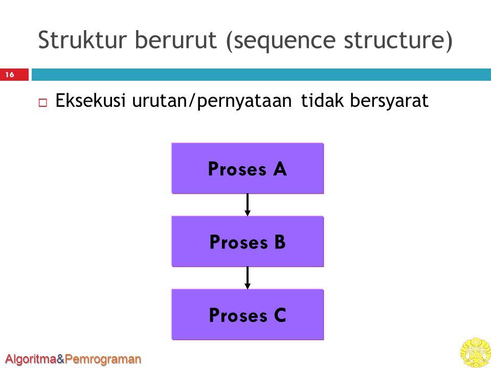 Algoritma&Pemrograman Struktur berurut (sequence structure) 16  Eksekusi urutan/pernyataan tidak bersyarat Proses A Proses B Proses C