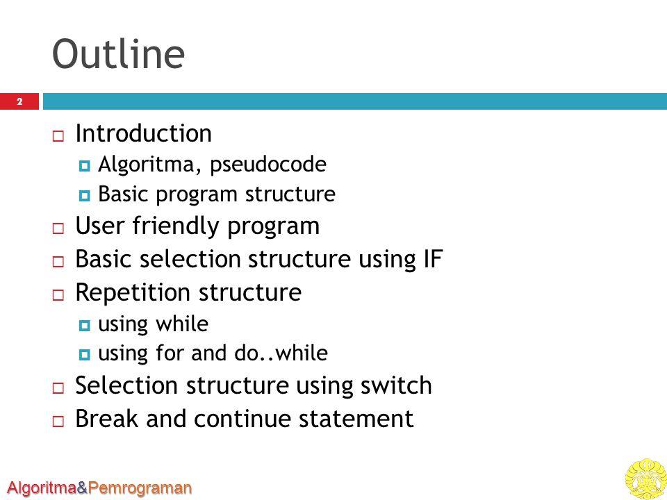 Algoritma&Pemrograman Outline 2  Introduction  Algoritma, pseudocode  Basic program structure  User friendly program  Basic selection structure u