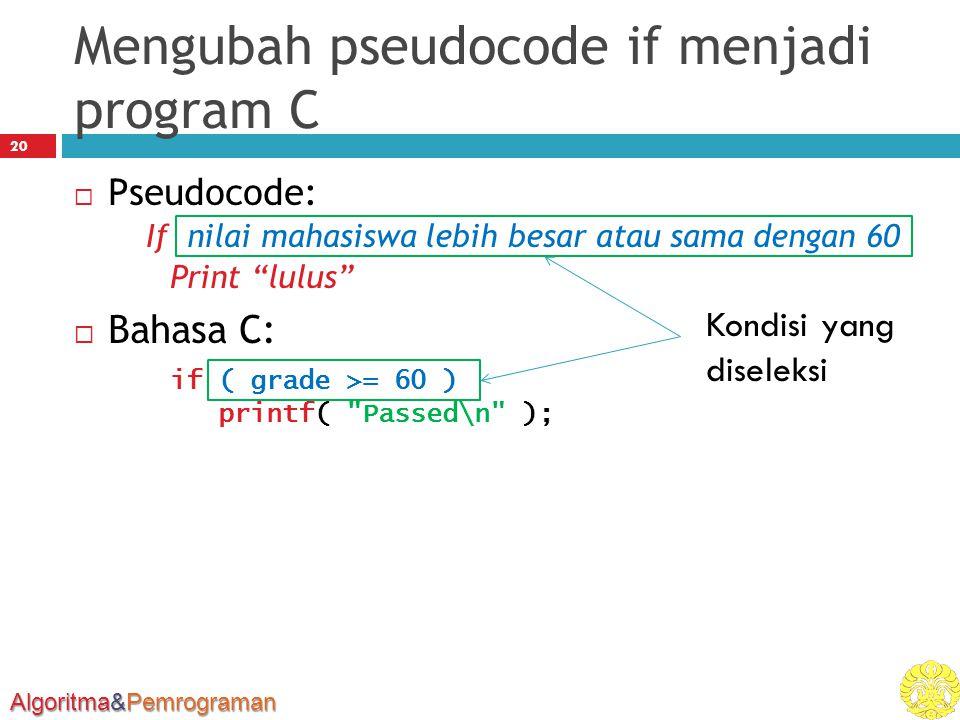 Algoritma&Pemrograman Mengubah pseudocode if menjadi program C 20  Pseudocode: If nilai mahasiswa lebih besar atau sama dengan 60 Print lulus  Bahasa C: if ( grade >= 60 ) printf( Passed\n ); Kondisi yang diseleksi