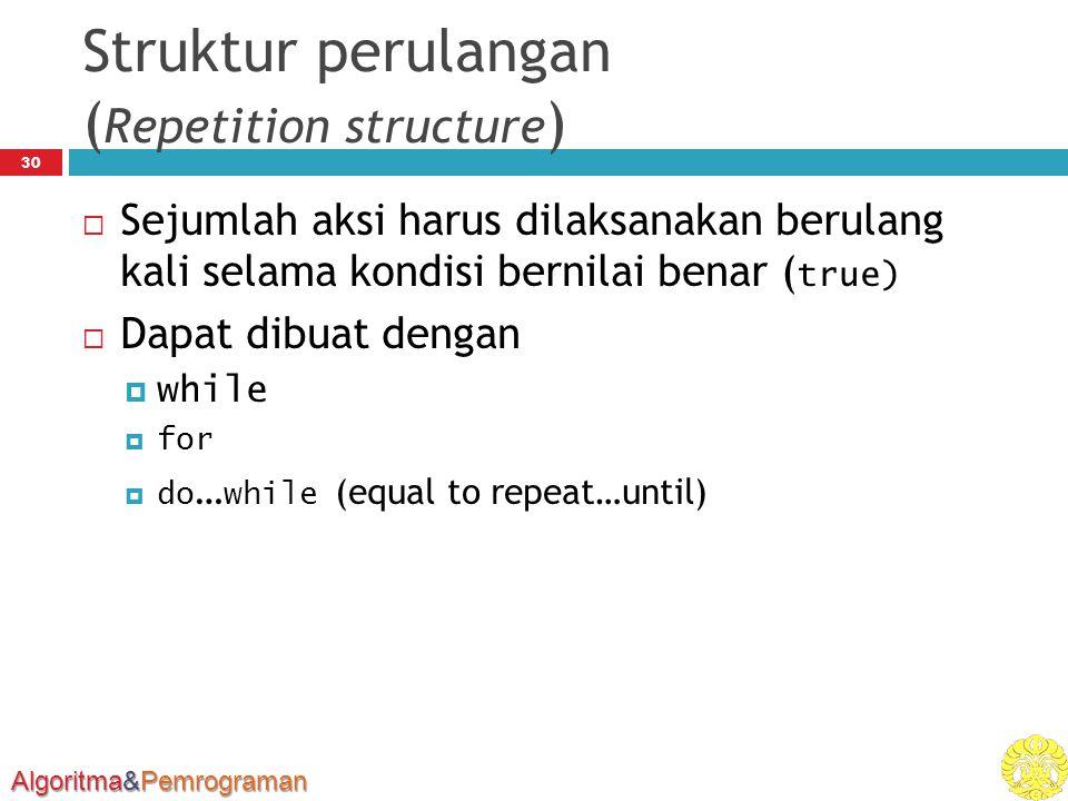 Algoritma&Pemrograman Struktur perulangan ( Repetition structure ) 30  Sejumlah aksi harus dilaksanakan berulang kali selama kondisi bernilai benar (