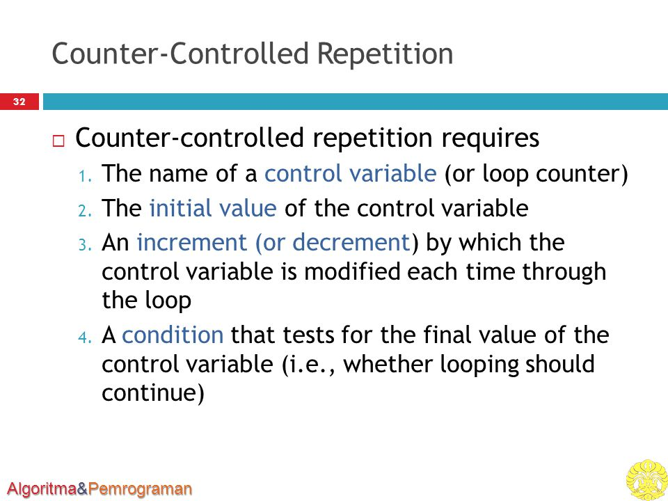 Algoritma&Pemrograman Counter-Controlled Repetition 32  Counter-controlled repetition requires 1. The name of a control variable (or loop counter) 2.