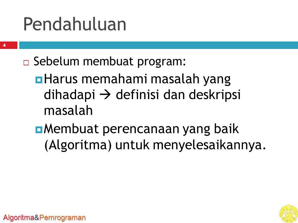 Algoritma&Pemrograman Pendahuluan 4  Sebelum membuat program:  Harus memahami masalah yang dihadapi  definisi dan deskripsi masalah  Membuat perencanaan yang baik (Algoritma) untuk menyelesaikannya.
