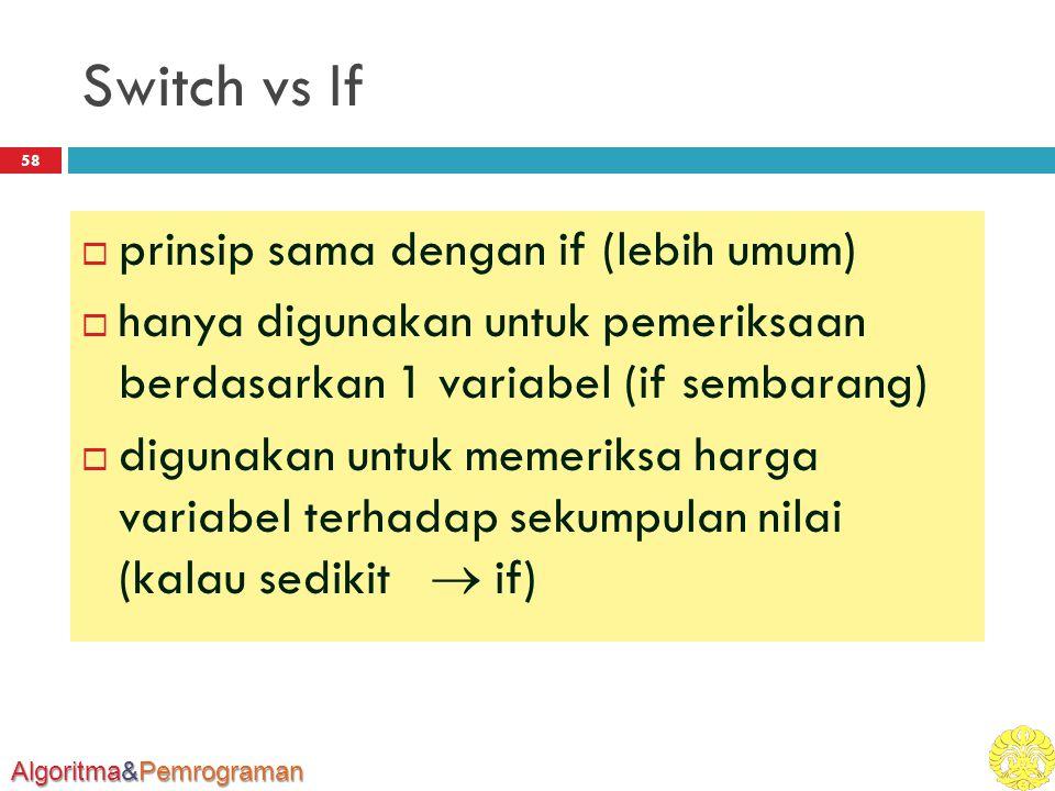 Algoritma&Pemrograman Switch vs If 58  prinsip sama dengan if (lebih umum)  hanya digunakan untuk pemeriksaan berdasarkan 1 variabel (if sembarang)  digunakan untuk memeriksa harga variabel terhadap sekumpulan nilai (kalau sedikit  if)