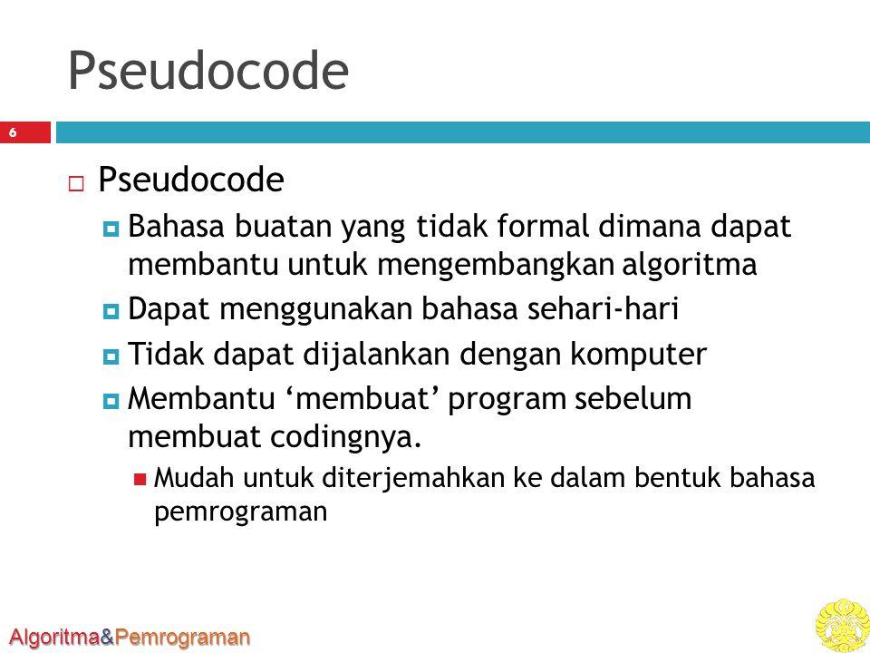 Algoritma&Pemrograman Pseudocode 6  Pseudocode  Bahasa buatan yang tidak formal dimana dapat membantu untuk mengembangkan algoritma  Dapat menggunakan bahasa sehari-hari  Tidak dapat dijalankan dengan komputer  Membantu 'membuat' program sebelum membuat codingnya.