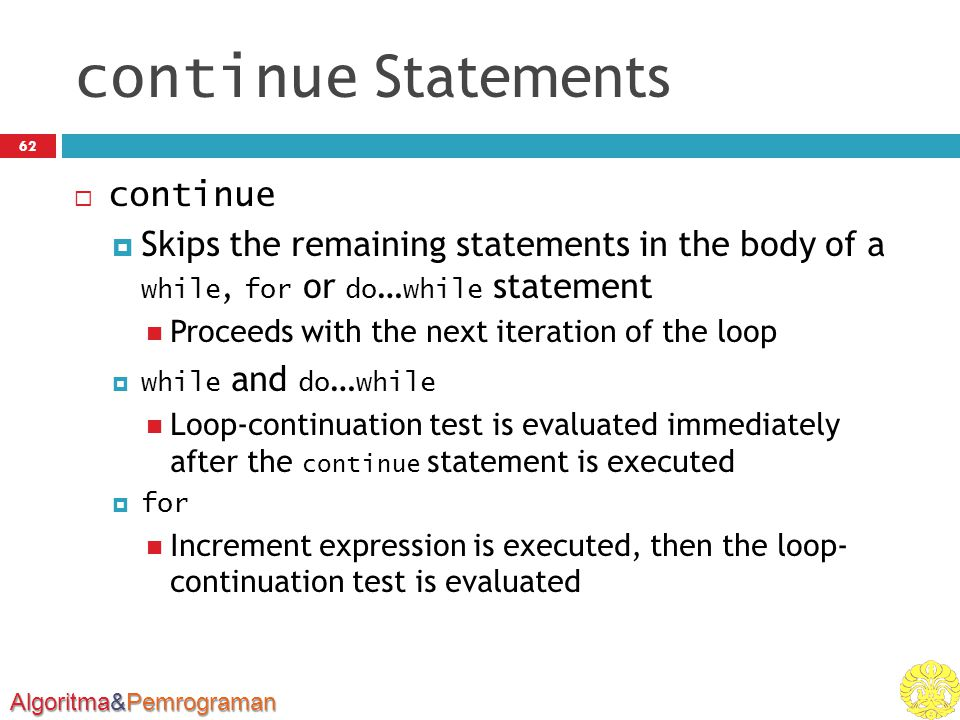 Algoritma&Pemrograman continue Statements 62  continue  Skips the remaining statements in the body of a while, for or do … while statement Proceeds