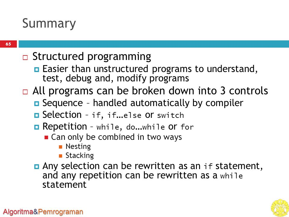 Algoritma&Pemrograman Summary 65  Structured programming  Easier than unstructured programs to understand, test, debug and, modify programs  All pr