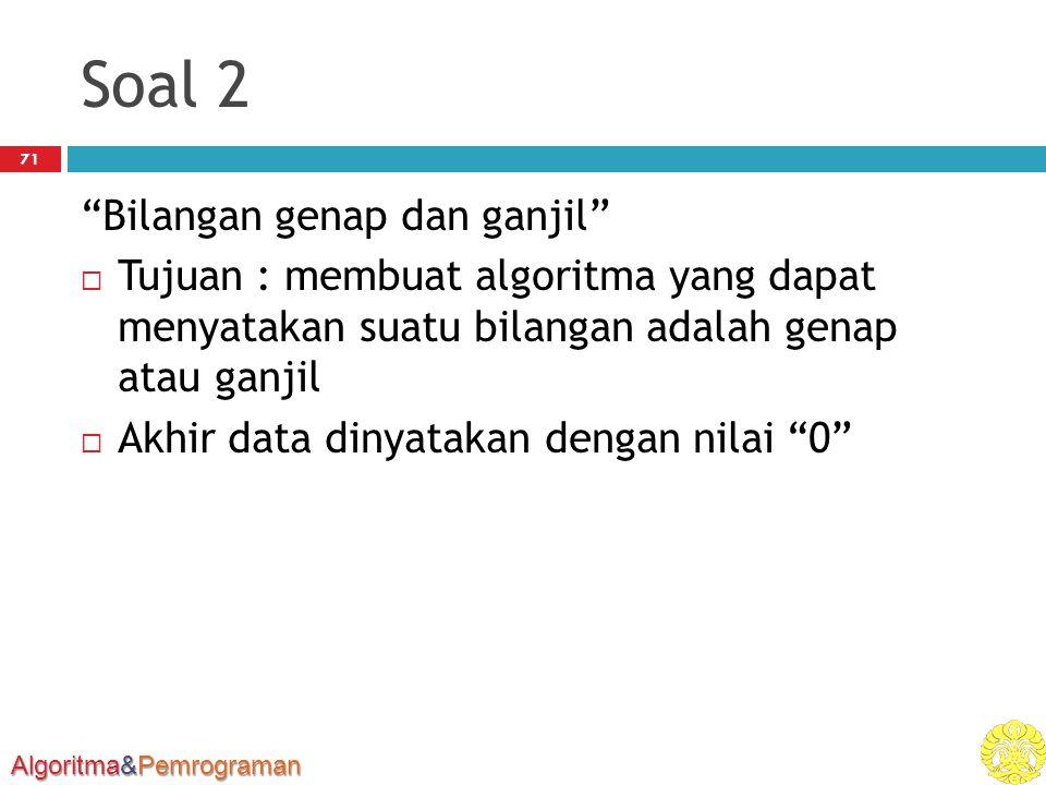 Algoritma&Pemrograman Soal 2 Bilangan genap dan ganjil  Tujuan : membuat algoritma yang dapat menyatakan suatu bilangan adalah genap atau ganjil  Akhir data dinyatakan dengan nilai 0 71