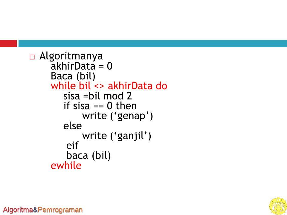Algoritma&Pemrograman  Algoritmanya akhirData = 0 Baca (bil) while bil <> akhirData do sisa =bil mod 2 if sisa == 0 then write ('genap') else write ('ganjil') eif baca (bil) ewhile
