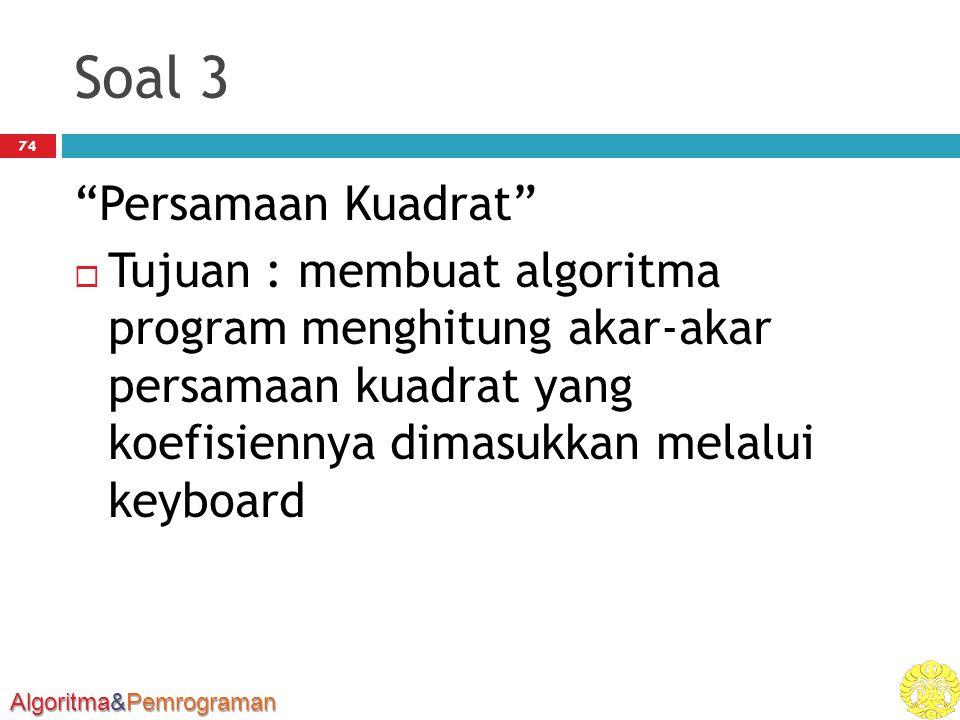 Algoritma&Pemrograman Soal 3 Persamaan Kuadrat  Tujuan : membuat algoritma program menghitung akar-akar persamaan kuadrat yang koefisiennya dimasukkan melalui keyboard 74