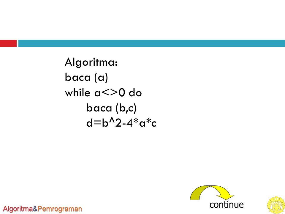 Algoritma&Pemrograman Algoritma: baca (a) while a<>0 do baca (b,c) d=b^2-4*a*c continue
