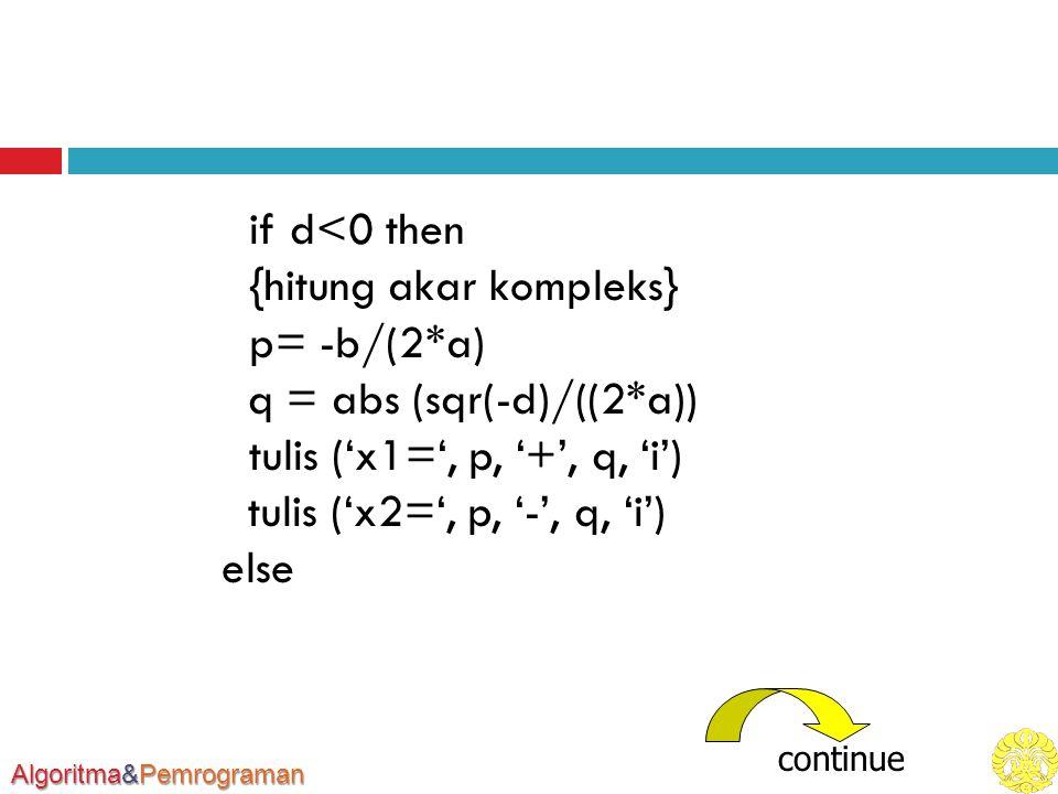 Algoritma&Pemrograman if d<0 then {hitung akar kompleks} p= -b/(2*a) q = abs (sqr(-d)/((2*a)) tulis ('x1=', p, '+', q, 'i') tulis ('x2=', p, '-', q, 'i') else continue