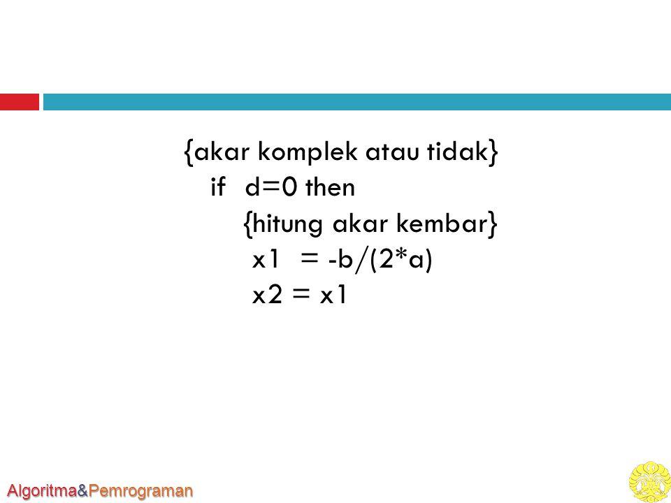 Algoritma&Pemrograman {akar komplek atau tidak} if d=0 then {hitung akar kembar} x1 = -b/(2*a) x2 = x1