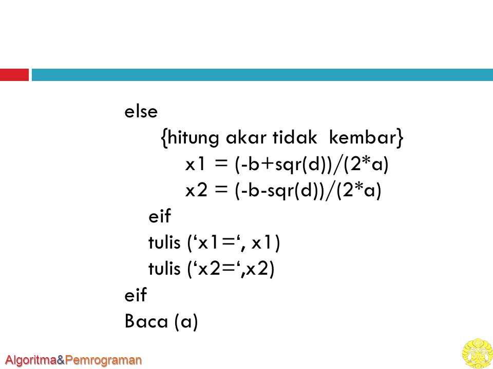 Algoritma&Pemrograman else {hitung akar tidak kembar} x1 = (-b+sqr(d))/(2*a) x2 = (-b-sqr(d))/(2*a) eif tulis ('x1=', x1) tulis ('x2=',x2) eif Baca (a)