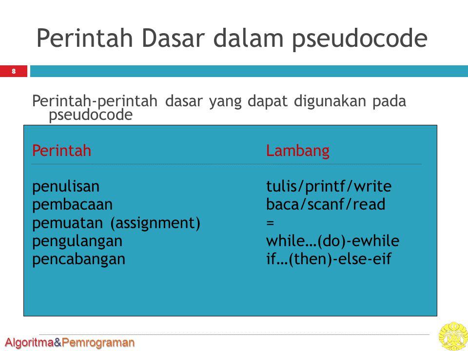 Algoritma&Pemrograman Perintah Dasar dalam pseudocode Perintah-perintah dasar yang dapat digunakan pada pseudocode PerintahLambang penulisantulis/printf/write pembacaanbaca/scanf/read pemuatan (assignment)= pengulanganwhile…(do)-ewhile pencabanganif…(then)-else-eif 8