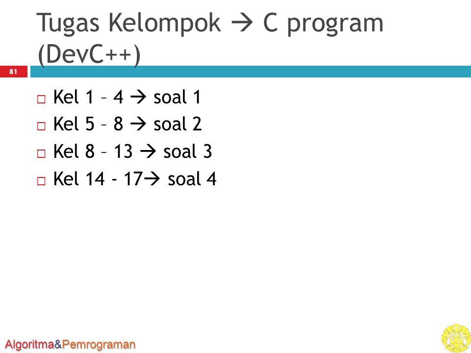 Algoritma&Pemrograman Tugas Kelompok  C program (DevC++)  Kel 1 – 4  soal 1  Kel 5 – 8  soal 2  Kel 8 – 13  soal 3  Kel 14 - 17  soal 4 81