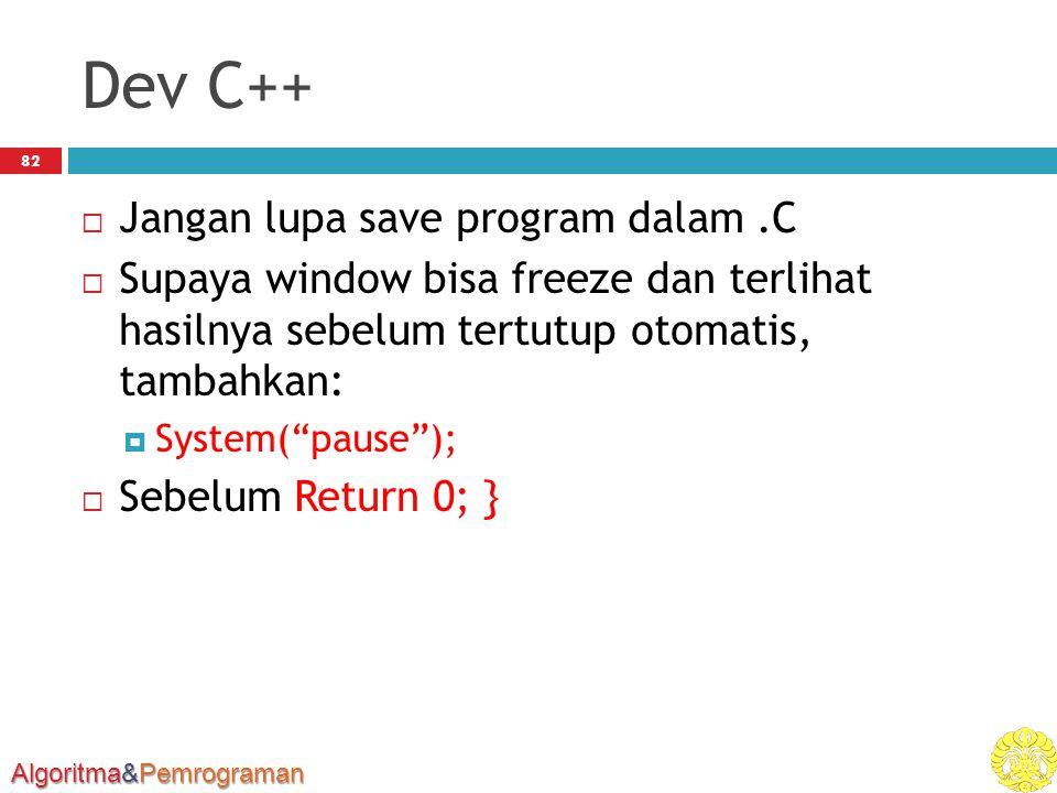 Algoritma&Pemrograman Dev C++  Jangan lupa save program dalam.C  Supaya window bisa freeze dan terlihat hasilnya sebelum tertutup otomatis, tambahkan:  System( pause );  Sebelum Return 0; } 82
