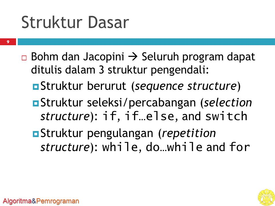 Algoritma&Pemrograman break and continue Statements 60  break  Causes immediate exit from a while, for, do … while or switch statement  Program execution continues with the first statement after the structure  Common uses of the break statement Escape early from a loop Skip the remainder of a switch statement