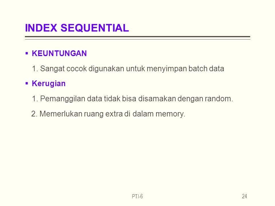 INDEX SEQUENTIAL  KEUNTUNGAN 1.Sangat cocok digunakan untuk menyimpan batch data  Kerugian 1.