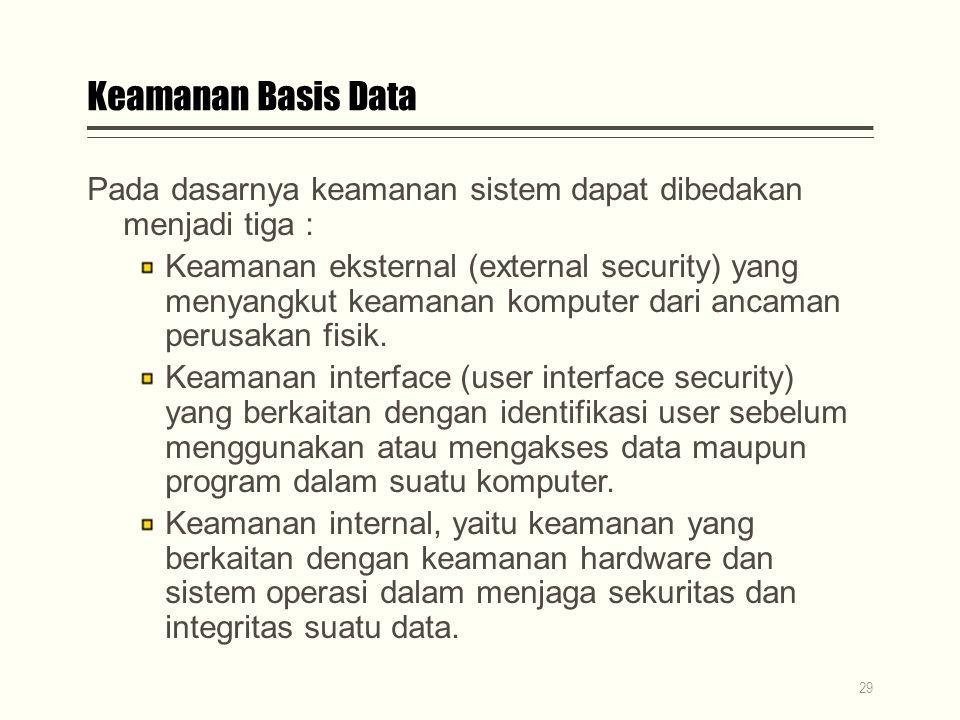 Keamanan Basis Data Pada dasarnya keamanan sistem dapat dibedakan menjadi tiga : Keamanan eksternal (external security) yang menyangkut keamanan komputer dari ancaman perusakan fisik.
