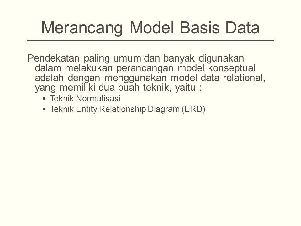 Merancang Model Basis Data Pendekatan paling umum dan banyak digunakan dalam melakukan perancangan model konseptual adalah dengan menggunakan model data relational, yang memiliki dua buah teknik, yaitu :  Teknik Normalisasi  Teknik Entity Relationship Diagram (ERD)