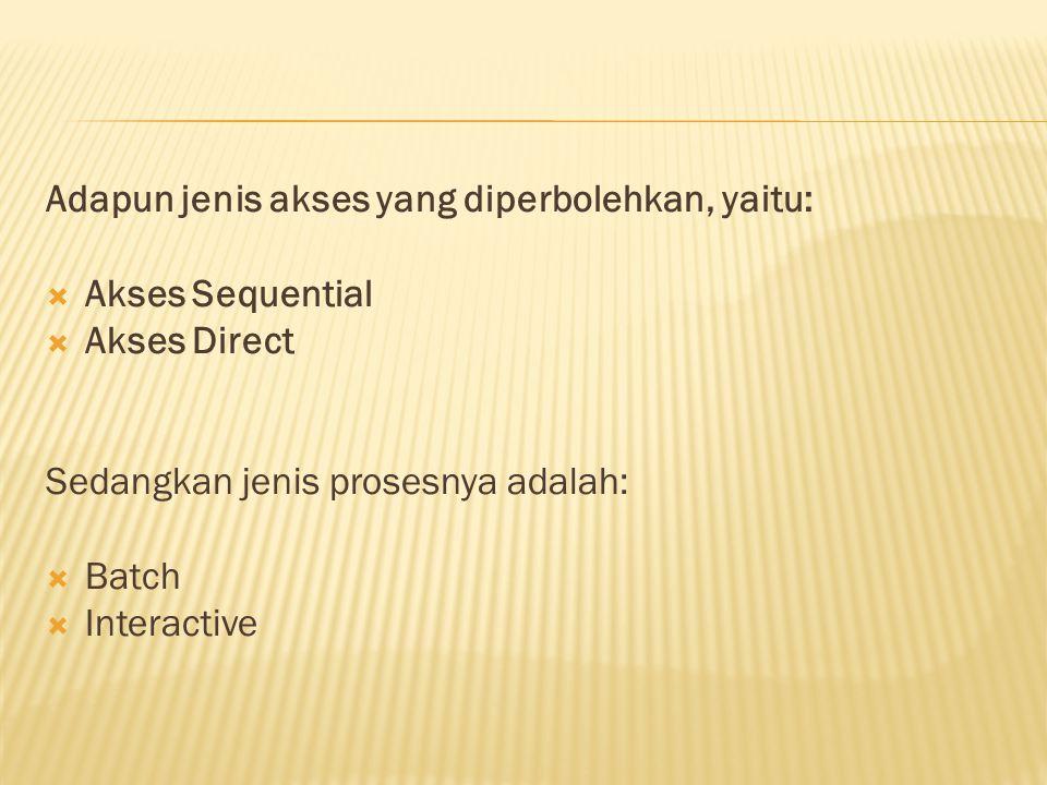 Adapun jenis akses yang diperbolehkan, yaitu:  Akses Sequential  Akses Direct Sedangkan jenis prosesnya adalah:  Batch  Interactive