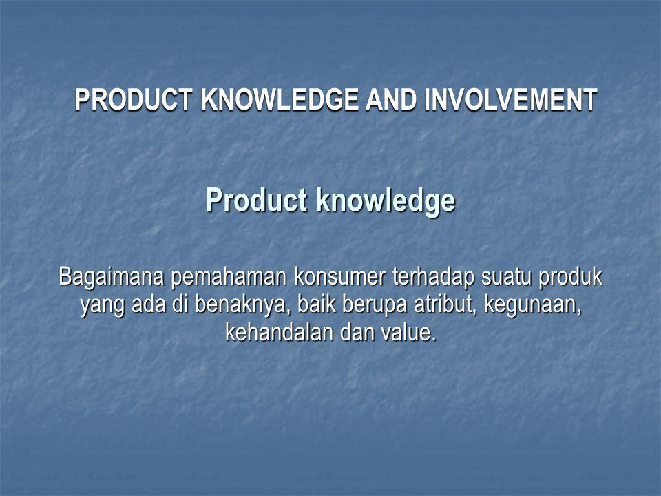 Product knowledge Bagaimana pemahaman konsumer terhadap suatu produk yang ada di benaknya, baik berupa atribut, kegunaan, kehandalan dan value. PRODUC