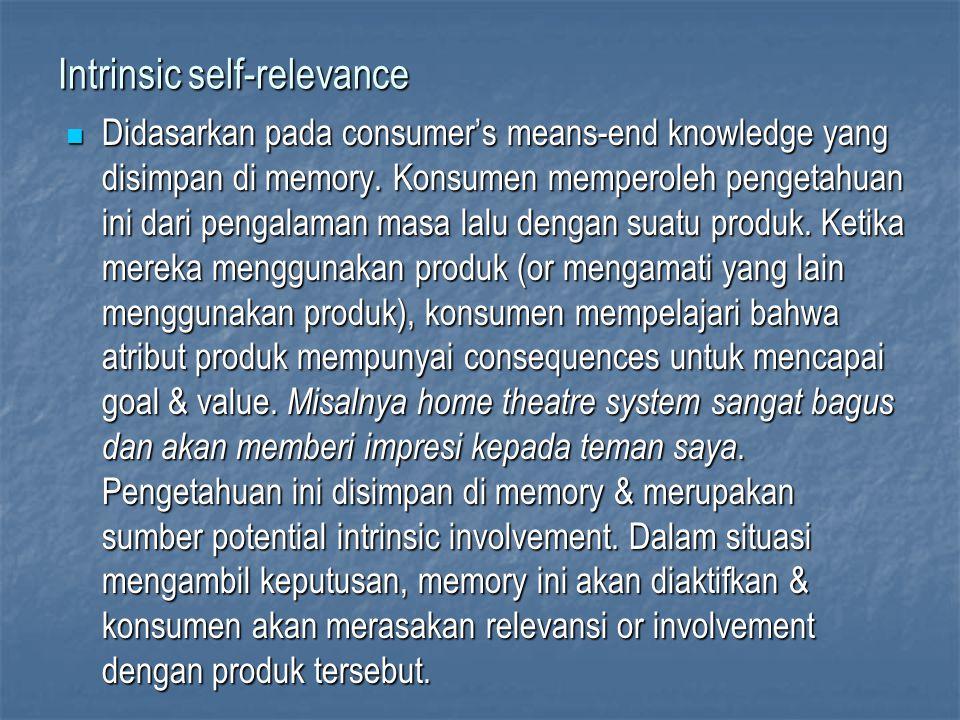 Intrinsic self-relevance Didasarkan pada consumer's means-end knowledge yang disimpan di memory. Konsumen memperoleh pengetahuan ini dari pengalaman m