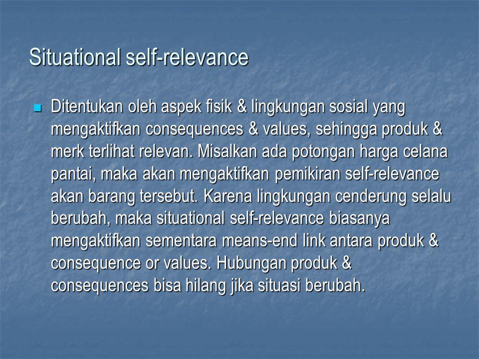 Situational self-relevance Ditentukan oleh aspek fisik & lingkungan sosial yang mengaktifkan consequences & values, sehingga produk & merk terlihat relevan.