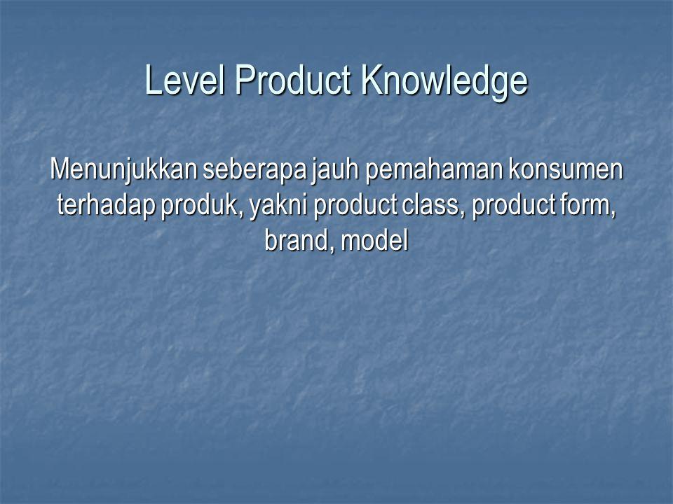 Level Product Knowledge Menunjukkan seberapa jauh pemahaman konsumen terhadap produk, yakni product class, product form, brand, model