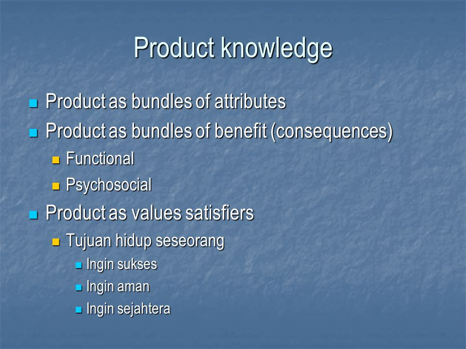 Product knowledge Product as bundles of attributes Product as bundles of attributes Product as bundles of benefit (consequences) Product as bundles of
