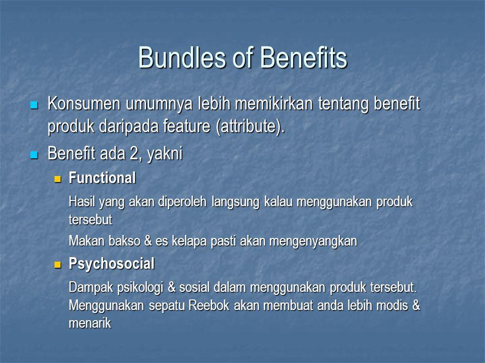 Bundles of Benefits Konsumen umumnya lebih memikirkan tentang benefit produk daripada feature (attribute). Konsumen umumnya lebih memikirkan tentang b