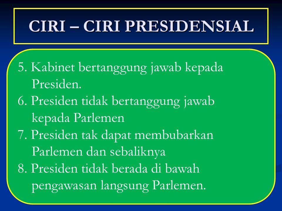 CIRI – CIRI PRESIDENSIAL 5. Kabinet bertanggung jawab kepada Presiden. 6. Presiden tidak bertanggung jawab kepada Parlemen 7. Presiden tak dapat membu
