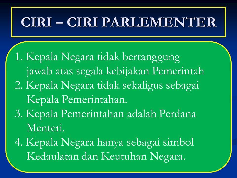 CIRI – CIRI PARLEMENTER 1. Kepala Negara tidak bertanggung jawab atas segala kebijakan Pemerintah 2. Kepala Negara tidak sekaligus sebagai Kepala Peme