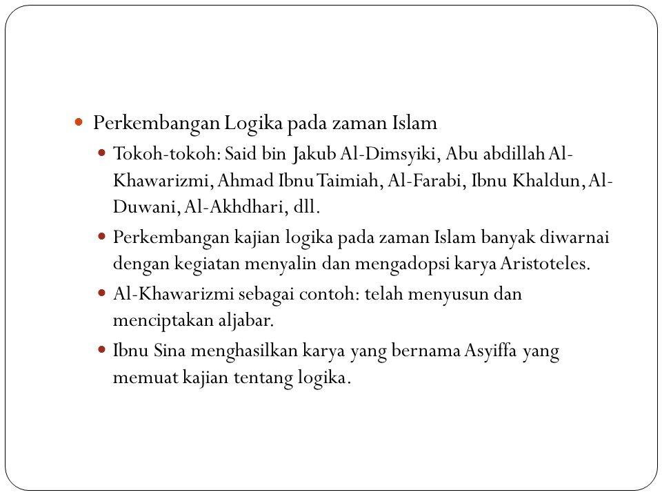 Perkembangan Logika pada zaman Islam Tokoh-tokoh: Said bin Jakub Al-Dimsyiki, Abu abdillah Al- Khawarizmi, Ahmad Ibnu Taimiah, Al-Farabi, Ibnu Khaldun