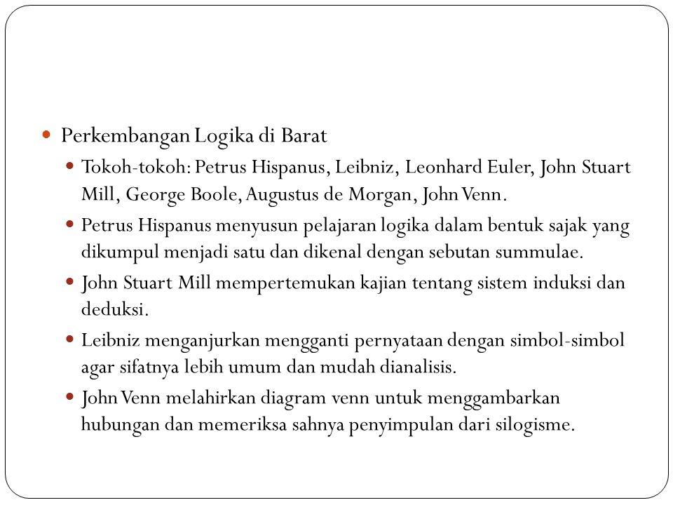Perkembangan Logika di Barat Tokoh-tokoh: Petrus Hispanus, Leibniz, Leonhard Euler, John Stuart Mill, George Boole, Augustus de Morgan, John Venn. Pet