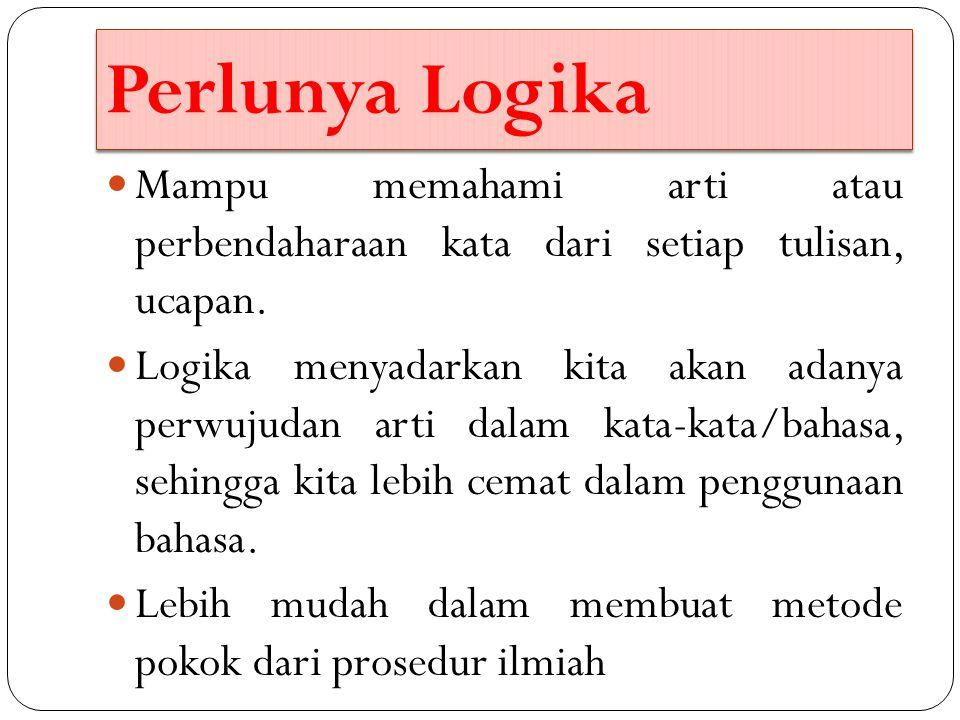 Perlunya Logika Mampu memahami arti atau perbendaharaan kata dari setiap tulisan, ucapan. Logika menyadarkan kita akan adanya perwujudan arti dalam ka