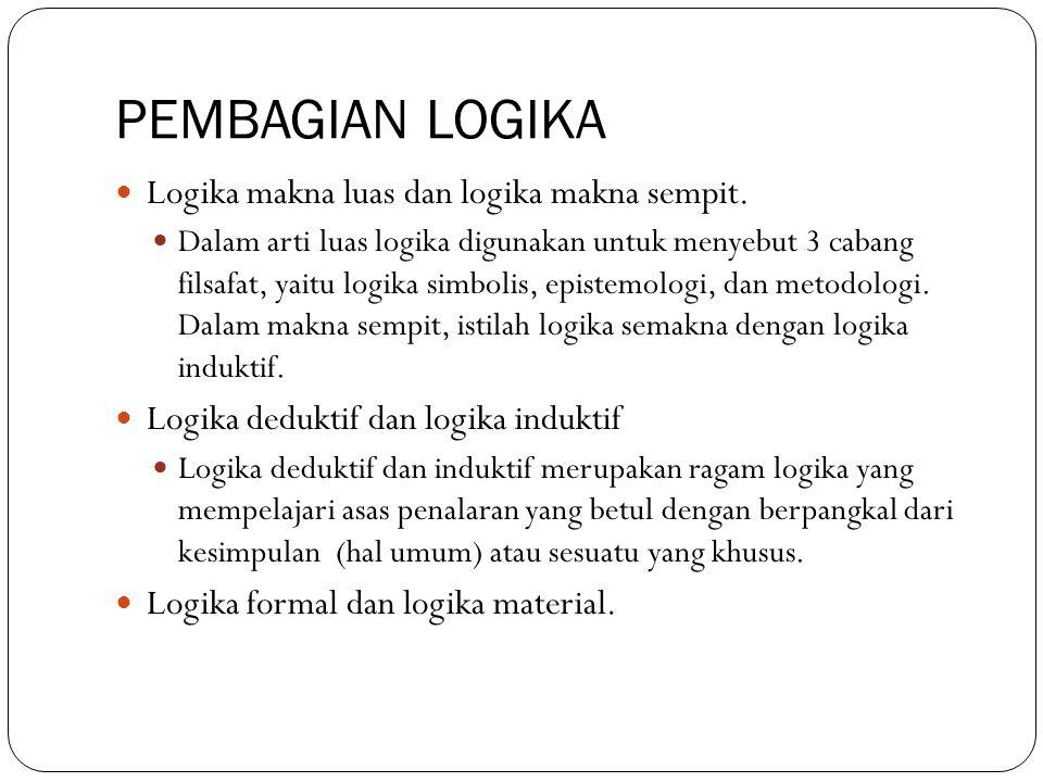 PEMBAGIAN LOGIKA Logika makna luas dan logika makna sempit. Dalam arti luas logika digunakan untuk menyebut 3 cabang filsafat, yaitu logika simbolis,