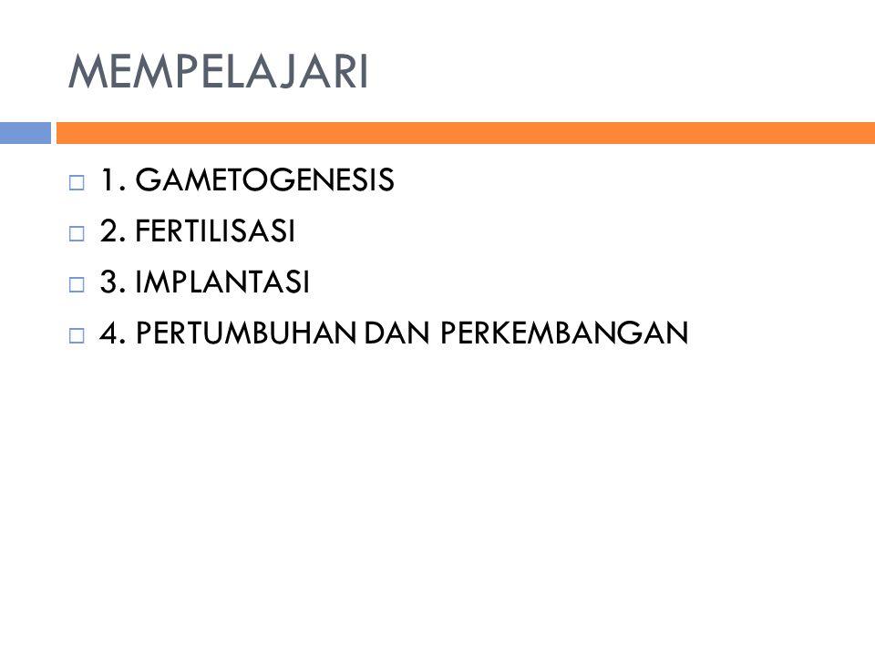 MEMPELAJARI  1. GAMETOGENESIS  2. FERTILISASI  3. IMPLANTASI  4. PERTUMBUHAN DAN PERKEMBANGAN