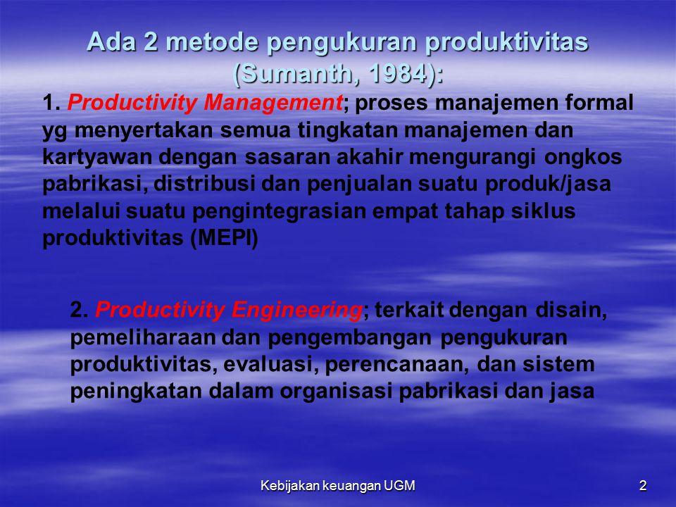 Kebijakan keuangan UGM 2 Ada 2 metode pengukuran produktivitas (Sumanth, 1984): 1. Productivity Management; proses manajemen formal yg menyertakan sem